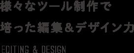 様々なツール制作で培った編集&デザイン力 Editing & design